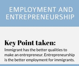 Generally immigrant has the better qualities to make an entrepreneur. Entrepreneurship is the better employment for immigrants.